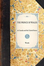 Prince of Wales in Canada and the United States - Frederick Woods, John Woods