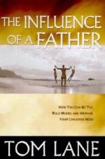The Influence of a Father: How You Can Be the Role Model and Mentor Your Children Need - Tom Lane, Jimmy Evans