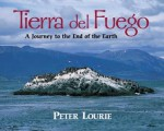 Tierra Del Fuego: A Journey to the End of the Earth - Peter Lourie