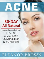 Acne: 30 Day All Natural Home-Remedy Plan To Get Rid Of Your Acne Completely & Forever! - Eleanor Brown