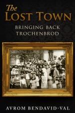 The Lost Town: Bringing Back Trochenbrod - Avrom Bendavid-Val
