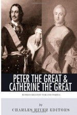 Peter the Great & Catherine the Great: Russia's Greatest Tsar and Tsarina - Charles River Editors