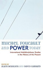 Michel Foucault and Power Today: International Multidisciplinary Studies in the History of the Present - Alain Beaulieu