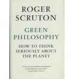 Green Philosophy: How to Think Seriously About the Planet - Roger Scruton