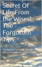Secret Of Life:From the Wisest: The Forgotten Tips: These few tips will change your life and happiness for ever. - Amy White