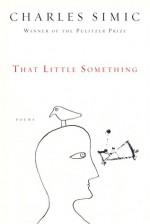 That Little Something - Charles Simic