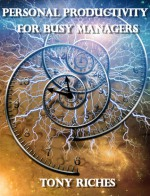 Personal Productivity For Busy Managers - Tony Riches