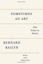 Sometimes an Art: Nine Essays on History - Bernard Bailyn