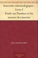 Souvenirs entomologiques - Livre I Étude sur l'instinct et les moeurs des insectes (French Edition) - Jean-Henri Fabre