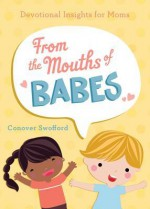 From the Mouths of Babes: Devotional Insights for Moms - Conover Swofford