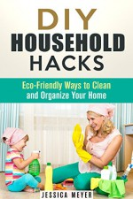 DIY Household Hacks: Eco-Friendly Ways to Clean and Organize Your Home (Frugal Hacks) - Jessica Meyer