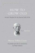 How to Grow Old: Ancient Wisdom for the Second Half of Life - Marcus Tullius Cicero, Philip Freeman