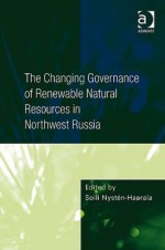 Changing Governance of Renewable Natural Resources in Northwest Russia - Ashgate Publishing Group, Soili Nysten-Haarala