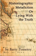 Historiographic Metafiction: Or Lying with the Truth - Barry Pomeroy