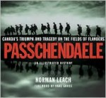 Passchendaele: An Illustrated History: Canada's Triumph and Tragedy on the Fields of Flanders - Norman Leach