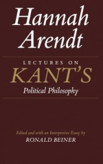 Lectures on Kant's Political Philosophy - Hannah Arendt, Ronald S. Beiner, Ronald Beiner