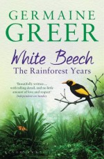 White Beech: The Rainforest Years - Germaine Greer