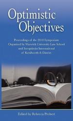 Optimistic Objectives: Proceedings of the 2010 Symposiumorganised Bywarwick Universitylaw School Andsoroptimist International of Kenilworth & District - Rebecca Probert