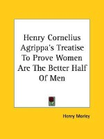 Henry Cornelius Agrippa's Treatise to Prove Women Are the Better Half of Men - Henry Morley