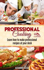 Professional Appetizers, Soup Recipes, Deserts, Custard, Breakfast,Salad Cooking Meals: The Ultimate Big Book Of Professional Cooking & Enjoy Professional Food In Your Home Kitchen - ALEXANDRA ALEXA, Simon Cannon, Mark Hyman, Anthony Bourdain