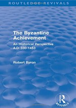 The Byzantine Achievement (Routledge Revivals): An Historical Perspective, A.D. 330-1453 - Robert Byron