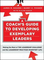 A Coach's Guide to Developing Exemplary Leaders: Making the Most of the Leadership Challenge and the Leadership Practices Inventory (LPI) - James M. Kouzes, Barry Z. Posner, Elaine Biech
