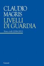 Livelli di guardia: Note Civili (2006 - 2011) (Garzanti Saggi) (Italian Edition) - Claudio Magris