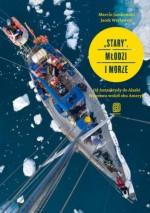 """""""Stary"""", młodzi i morze. Od Antarktydy do Alaski. Wyprawa wokół obu Ameryk - Marcin Jamkowski, Jacek Wacławski"""