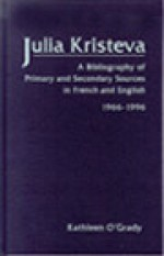 Julia Kristeva: A Bibliography of Primary and Secondary Sources in French and English, 1966-1996 - Kathleen O'Grady