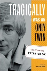 Tragically I Was an Only Twin: The Complete Peter Cook - Peter Cook, William Cook
