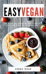 Easy Vegan: 25 Flavor-Packed, No-Stress Recipes for Busy Families - Emma Rose