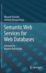 Semantic Web Services for Web Databases - Mourad Ouzzani, Athman Bouguettaya
