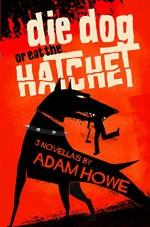 Die Dog or Eat the Hatchet - Adam Howe