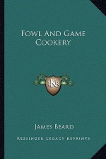 Fowl and Game Cookery - James Beard