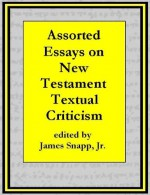 Assorted Essays on New Testament Textual Criticism [Annotated] - William Sanday, Frederic G. Kenyon, F. C. Burkitt, George Salmon, F. H. Chase, Edward Miller, Charles Sitterly, Eberhard Nestle, J. Rendel Harris, James Snapp Jr