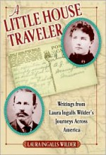 A Little House Traveler: Writings from Laura Ingalls Wilder's Journeys Across America - Laura Ingalls Wilder