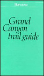 Grand Canyon Trail Guide: Havasu - Scott Thybony, Grand Canyon Natural History Association, Tom Brownold