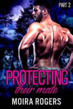 Protecting Their Mate: Part Two (The Last Pack) - Kit Rocha, Moira Rogers, Mia Thorne