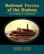 Railroad Ferries Of The Hudson: And Stories Of A Deckhand - Raymond J. Baxter, Arthur G. Adams