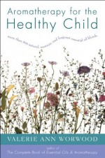 Aromatherapy for the Healthy Child - Valerie Ann Worwood