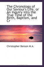 The Chronology of Our Saviour's Life, or An Inquiry into the True Time of the Birth, Baptism, and Cr - Christopher Benson