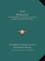 The Borgias: Alexander VI, Caesar, Lucrezia (Large Print Edition) - Giuseppe Portigliotti, Bernard Miall