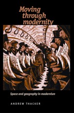 Moving through Modernity: Space and Geography in Modernism - Andrew Thacker