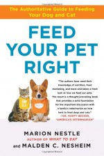 Feed Your Pet Right: The Authoritative Guide to Feeding Your Dog and Cat - Marion Nestle, Malden Nesheim