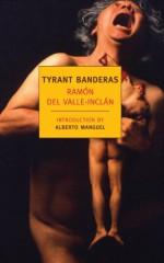 Tyrant Banderas - Ramón del Valle-Inclán, Peter Bush, Alberto Manguel