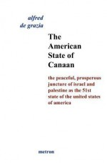 The American State of Canaan: The Peaceful, Prosperous Juncture of Israel and Palestine as the 51st State of the United States of - Alfred De Grazia