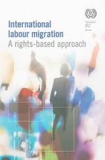 International Labour Migration: A Rights-Based Approach - International Labor Office