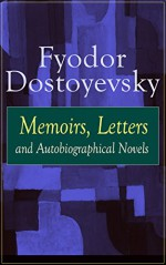 Fyodor Dostoyevsky: Memoirs, Letters and Autobiographical Novels: Correspondence, diary, autobiographical works and a biography of one of the greatest ... Demons, The Idiot, The House of the Dead - Fyodor Dostoyevsky, Ethel Colburn Mayne, John Middleton Murry