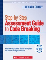 Step-by-Step Assessment Guide to Code Breaking: Pinpoint Young Students' Reading Development and Provide Just-Right Instruction - J. Richard Gentry