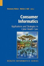 Consumer Informatics: Applications and Strategies in Cyber Health Care - Rosemary Nelson, Marion J. Ball